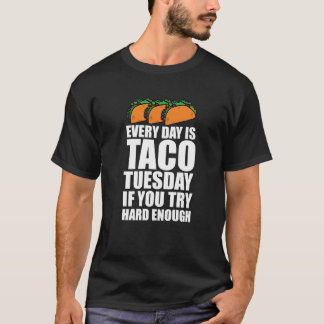 Everyday is Taco Tuesday if You Try Hard Enough T-Shirt