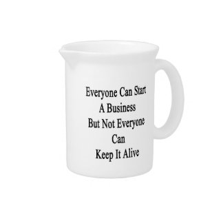 Everyone Can Start A Business But Not Everyone Can Beverage Pitcher