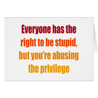 Everyone has the right to be stupid card