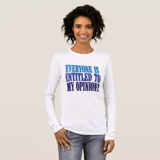 """""""Everyone is entitled to my opinion"""" Long Sleeve T-Shirt"""