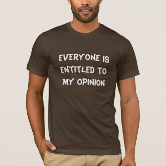 """""""Everyone is Entitled to My Opinion"""" T-Shirt"""