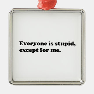 Everyone is stupid except for me metal ornament