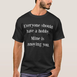 Everyone Should have a Hobby Mine is Annoying You T-Shirt