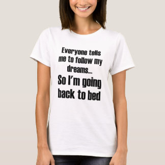 Everyone Tells Me To Follow My Dreams So I'm Going T-Shirt