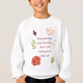 Everything has beauty. sweatshirt