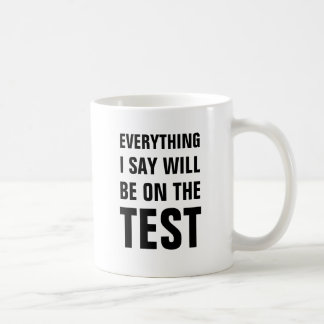 Everything I say will be on the test Classic White Coffee Mug