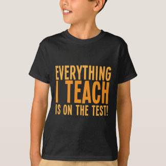 Everything I teach is on the test! T-Shirt