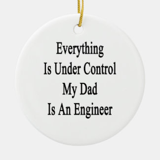 Everything Is Under Control My Dad Is An Engineer. Ceramic Ornament