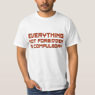 Everything Not Forbidden Is Compulsory T-Shirt