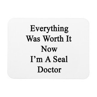Everything Was Worth It Now I m A Seal Doctor Magnets