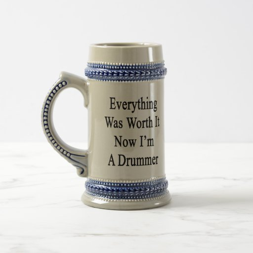 Everything Was Worth It Now I'm A Drummer Mug