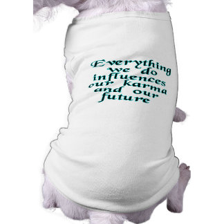 Everything we do influences our karma & our future pet t-shirt