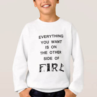everything you want is onthe other side  of fire.p sweatshirt