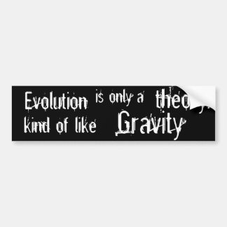 Evolution is only a theory  Kind of like Gravity. Bumper Stickers