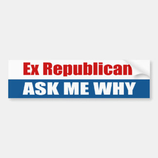 Ex Republican Ask Me Why Bumper Sticker