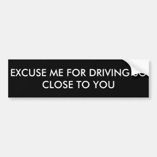 Excuse me for driving so close to you bumper sticker