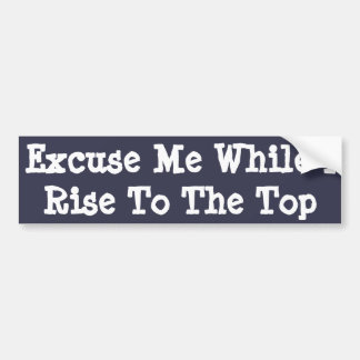 Excuse Me While I Rise To The Top -bumper sticker
