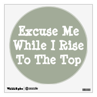 Excuse Me While I Rise To The Top - Wall Sticker