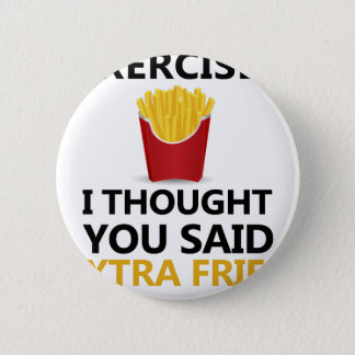 EXERCISE I Thought You said Extra Fries 2 Inch Round Button