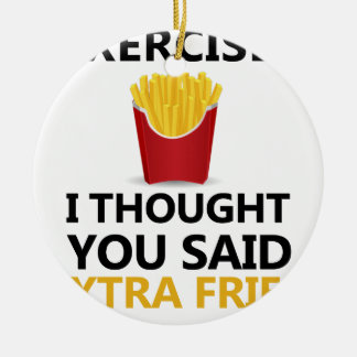 EXERCISE I Thought You said Extra Fries Ceramic Ornament