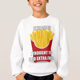 Exercise? I Thought You Said Extra Fries? Sweatshirt