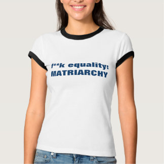 f--k equality matriarchy t-shirt