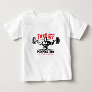 FACK OFF PUMPING IRON IF YOUR FIT I WILL CALL YOU. BABY T-Shirt