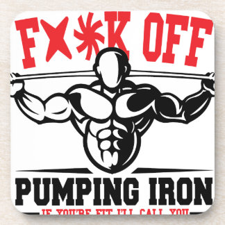 FACK OFF PUMPING IRON IF YOUR FIT I WILL CALL YOU. COASTER