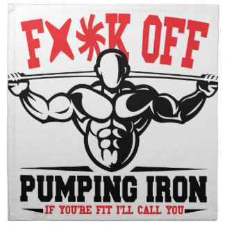 FACK OFF PUMPING IRON IF YOUR FIT I WILL CALL YOU. NAPKIN
