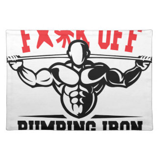 FACK OFF PUMPING IRON IF YOUR FIT I WILL CALL YOU. PLACEMAT