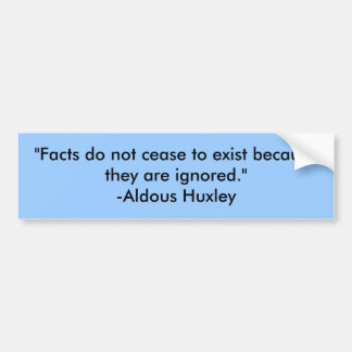 """Facts do not cease to exist because they are i... Bumper Sticker"