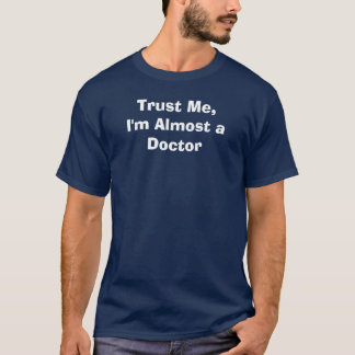 Faites- confiancemoi, je suis presque un docteur t-shirt