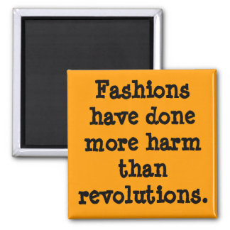 Fashions have done more harm than revolutions. square magnet