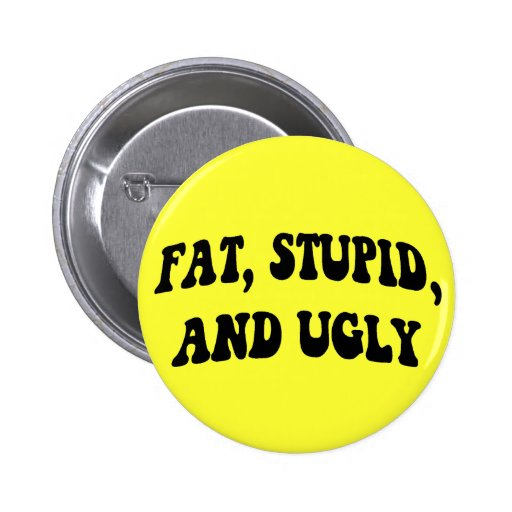 Fat, Stupid, and Ugly Button