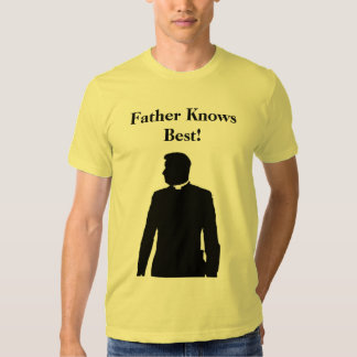 Father Knows Best! T Shirts