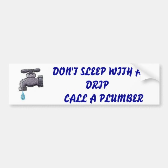 FAUUCET, DON'T SLEEP WITH A DRIP      CALL A PL... BUMPER STICKER