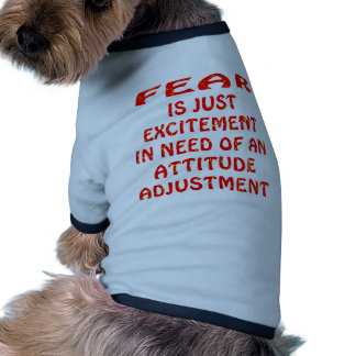 Fear Is Excitement In Need Of  Attitude Adjustment Dog Clothes