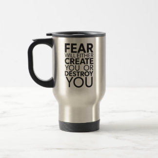 Fear Will Create Or Destroy You - Inspirational Travel Mug