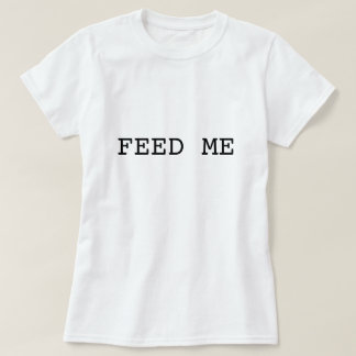 FEED ME t shirt