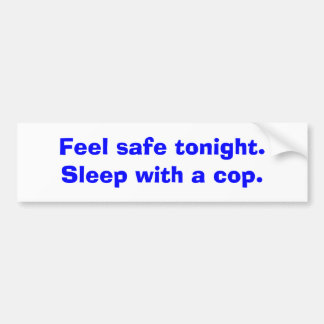 Feel safe tonight. Sleep with a cop. Bumper Sticker