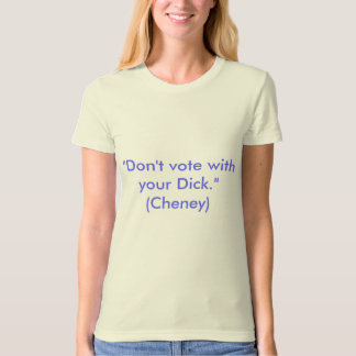 "Female Fundits:""Don't vote with your Dick.""(Cheney T Shirt"