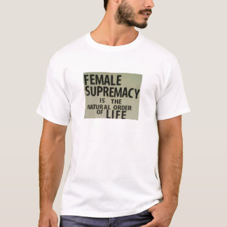 FEMALE SUPREMACY IS THE NATURAL ORDER OF LIFE T-Shirt