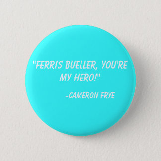 """Ferris Bueller, you're my hero!""  -Cameron Frye 2 Inch Round Button"