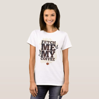 Fetch Me My Coffee (Coffee Lovers) Coffee Drinkers T-Shirt