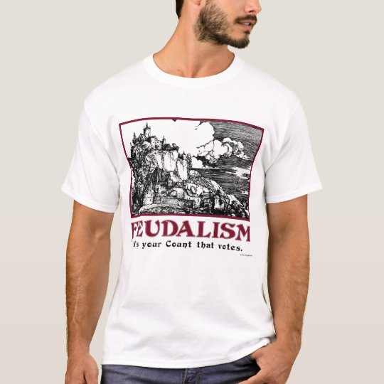 Feudalism: It's your Count that votes. T-Shirt