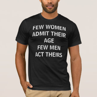 FEW WOMEN ADMIT THEIR AGEFEW MEN ACT THEIRS T-Shirt