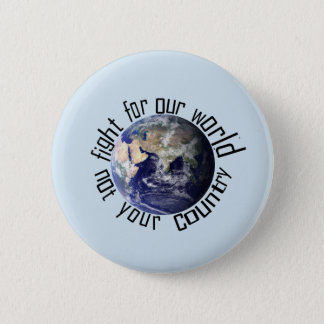 Fight for our world, not your country badge 2 inch round button