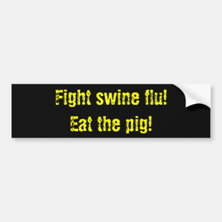 Fight swine flu! Eat the pig! Bumper Sticker