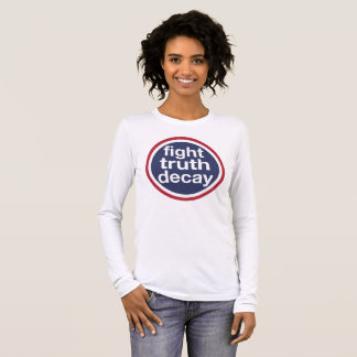 Fight Truth Decay! Resist Trump! Long Sleeve T-Shirt