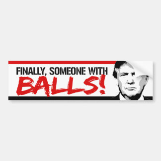 Finally Someone with Balls - Trump 2016 -.png Bumper Sticker